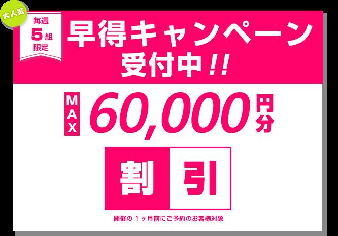 毎週5組限定 早得キャンペーン受付中!! MAX60,000円分割引 開催の1ヶ月前にご予約のお客様対象